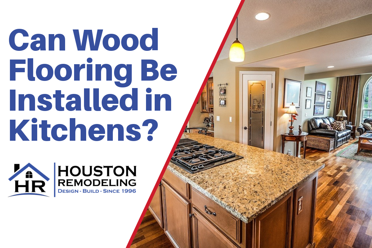 Can Wood Flooring Be Installed In Kitchens Houston Remodeling